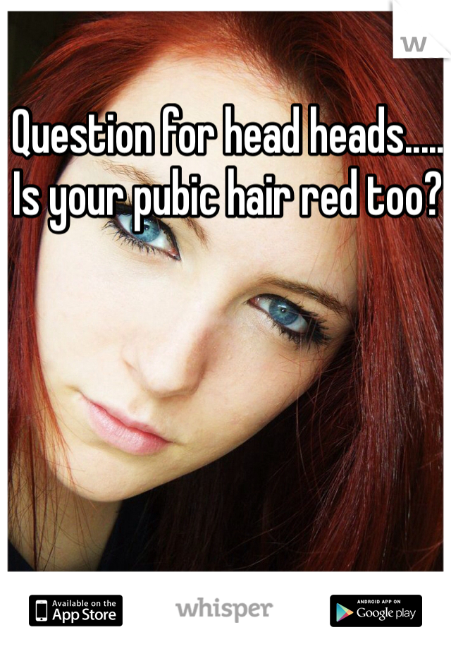 Question for head heads..... Is your pubic hair red too?