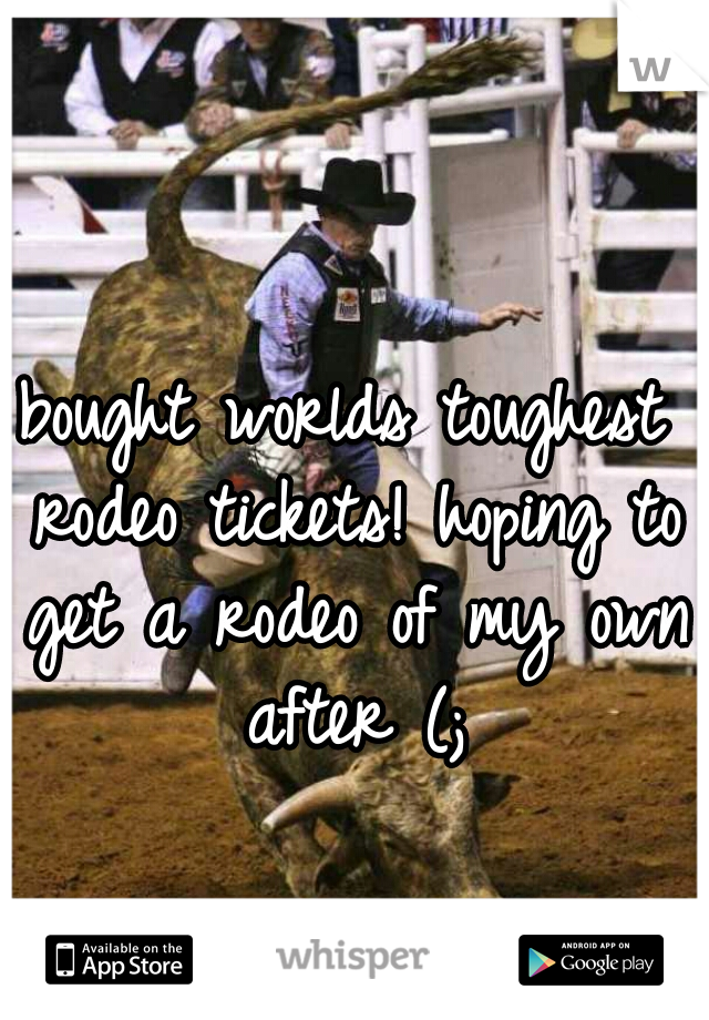 bought worlds toughest rodeo tickets! hoping to get a rodeo of my own after (;