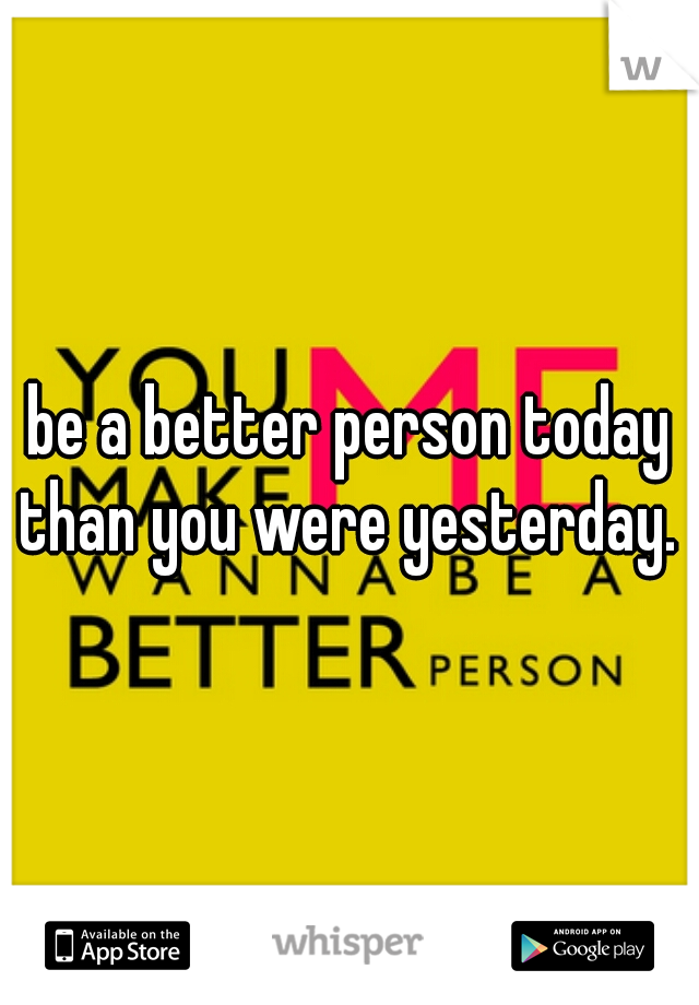 be a better person today than you were yesterday.