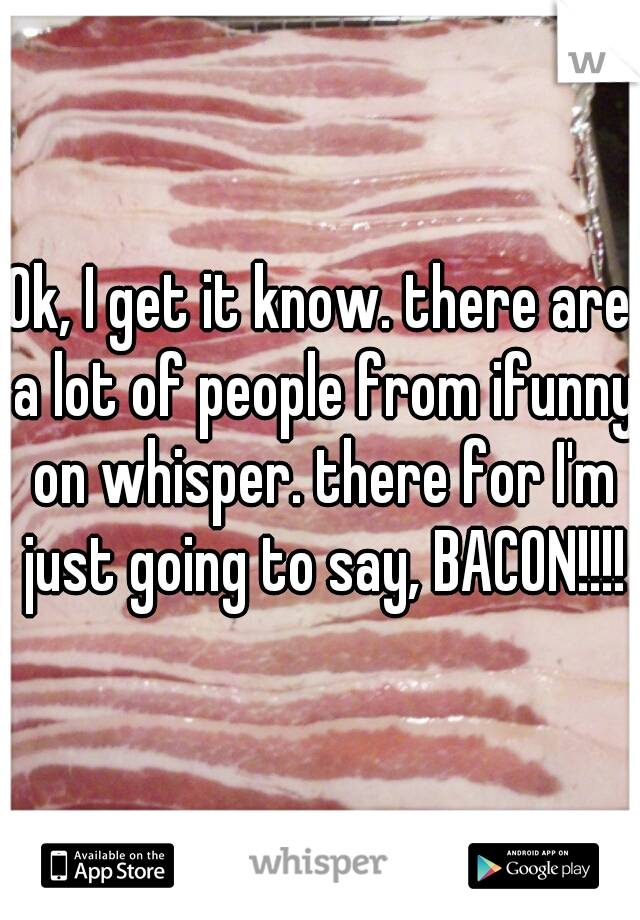Ok, I get it know. there are a lot of people from ifunny on whisper. there for I'm just going to say, BACON!!!!