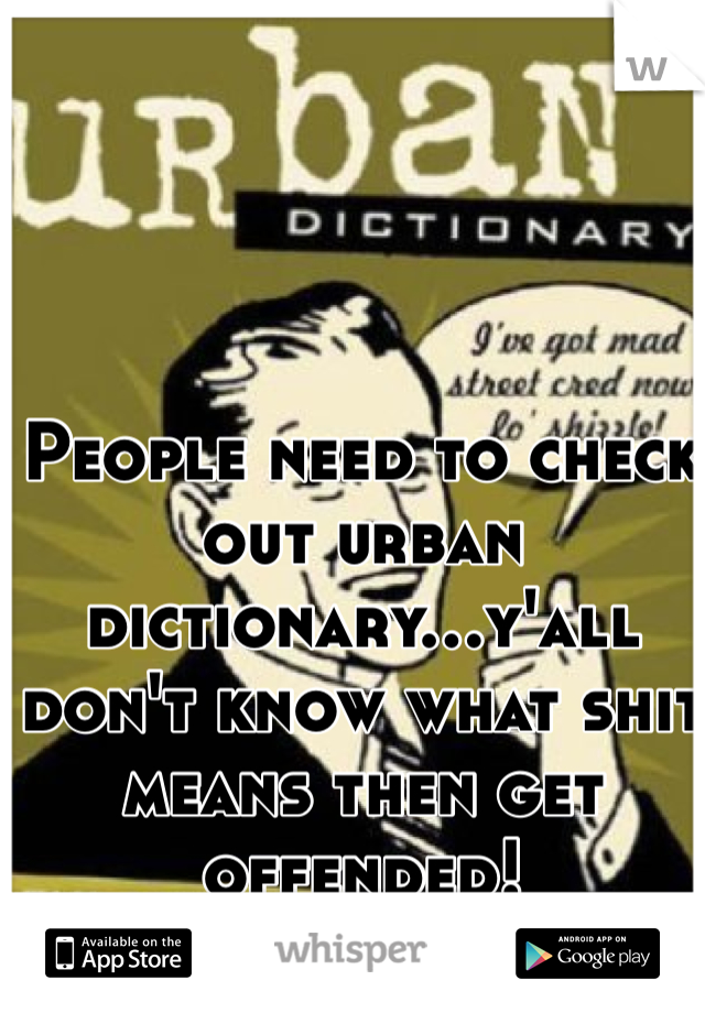 People need to check out urban dictionary...y'all don't know what shit means then get offended!