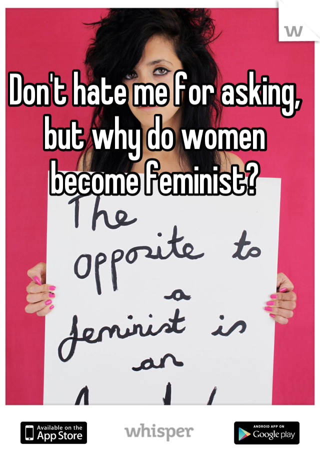 Don't hate me for asking, but why do women become feminist?