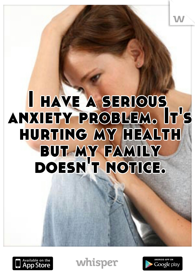 I have a serious anxiety problem. It's hurting my health but my family doesn't notice.