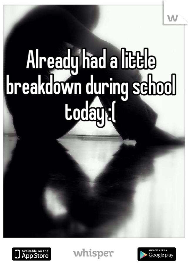 Already had a little breakdown during school today :(