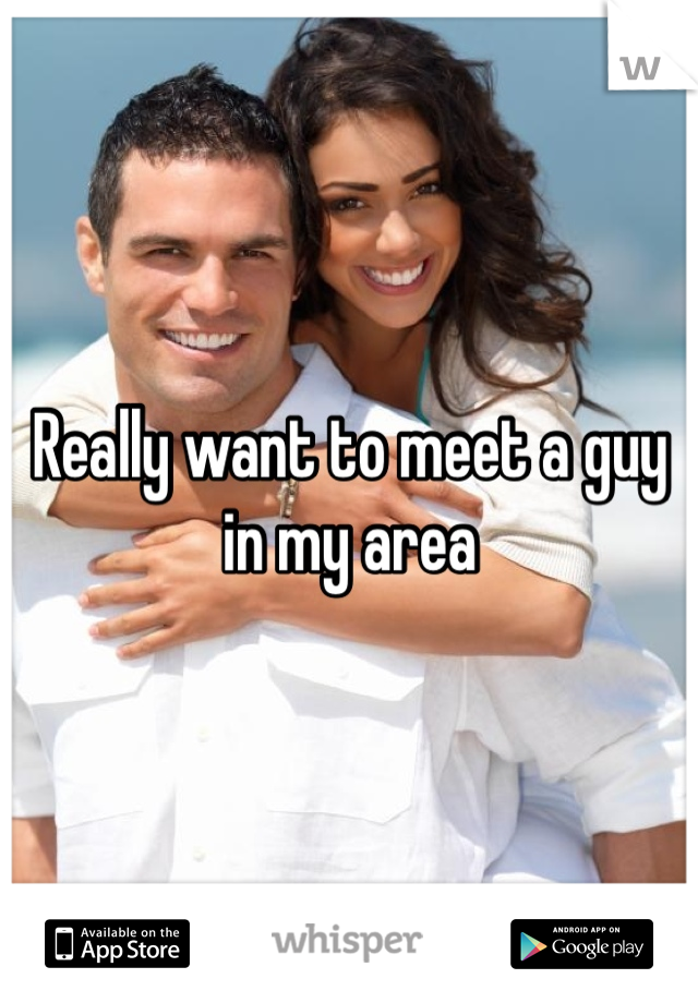 Really want to meet a guy in my area