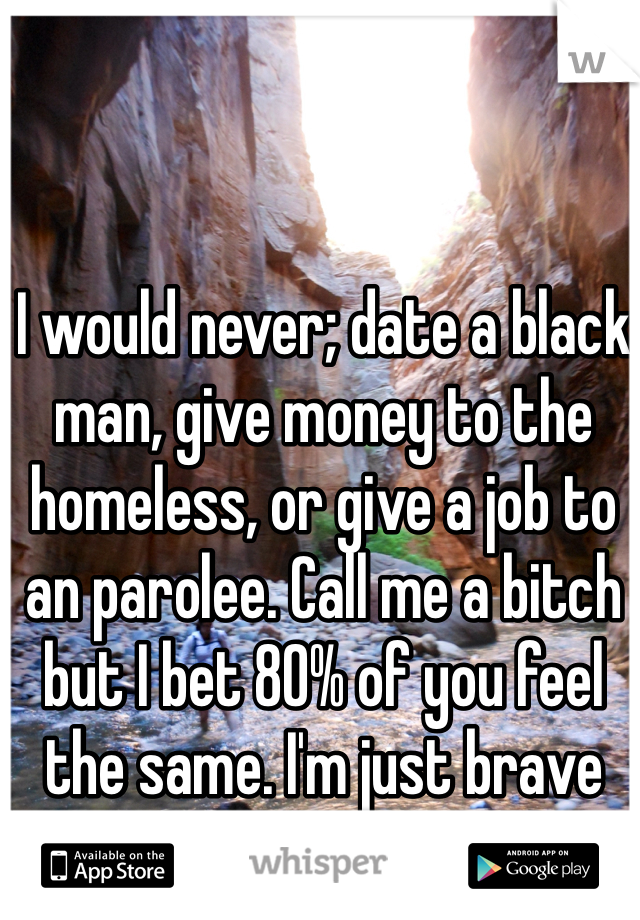 I would never; date a black man, give money to the homeless, or give a job to an parolee. Call me a bitch but I bet 80% of you feel the same. I'm just brave enough to admit it!