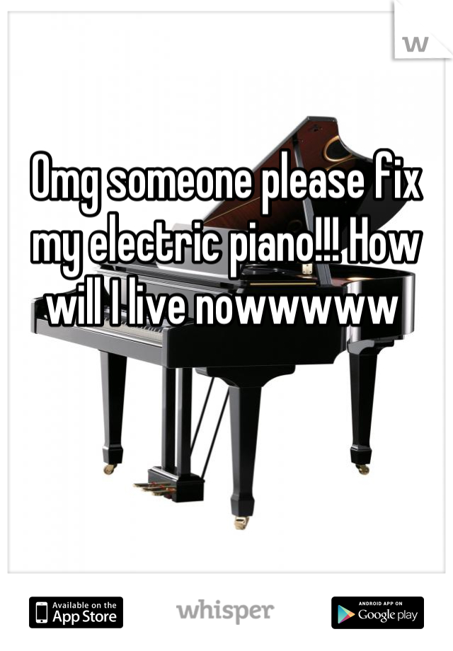Omg someone please fix my electric piano!!! How will I live nowwwww