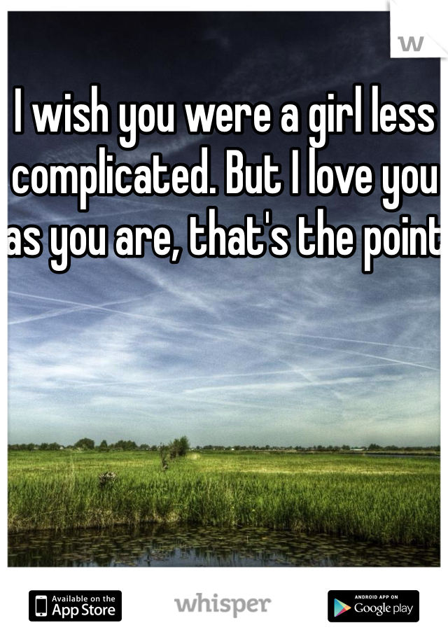I wish you were a girl less complicated. But I love you as you are, that's the point