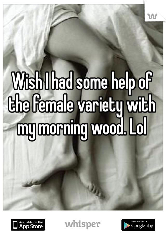 Wish I had some help of the female variety with my morning wood. Lol