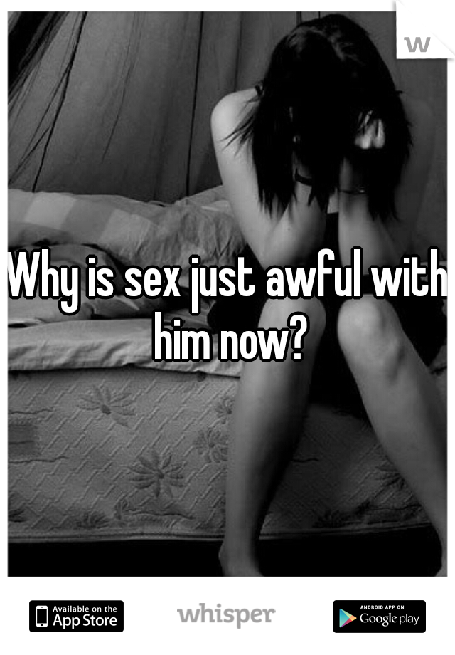 Why is sex just awful with him now?