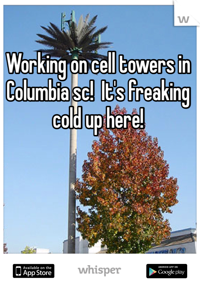 Working on cell towers in Columbia sc!  It's freaking cold up here!