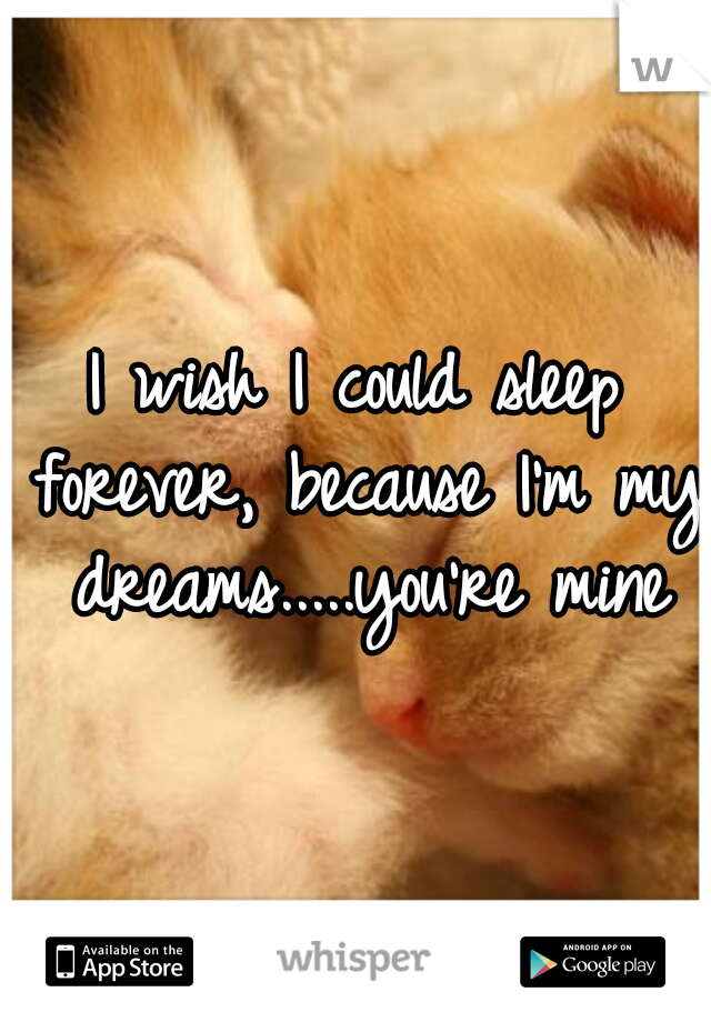 I wish I could sleep forever, because I'm my dreams.....you're mine