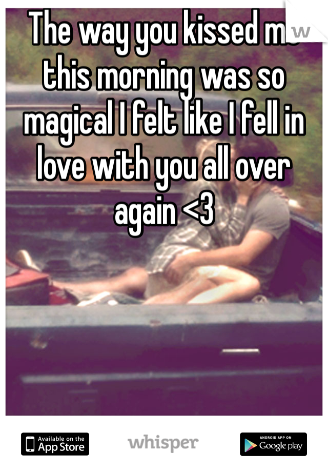 The way you kissed me this morning was so magical I felt like I fell in love with you all over again <3
