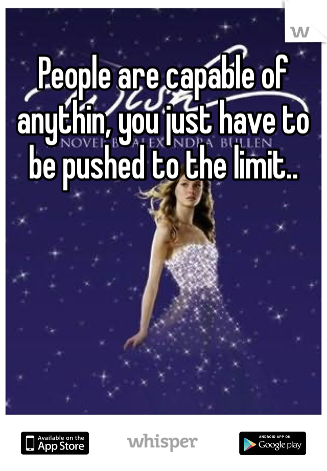 People are capable of anythin, you just have to be pushed to the limit..