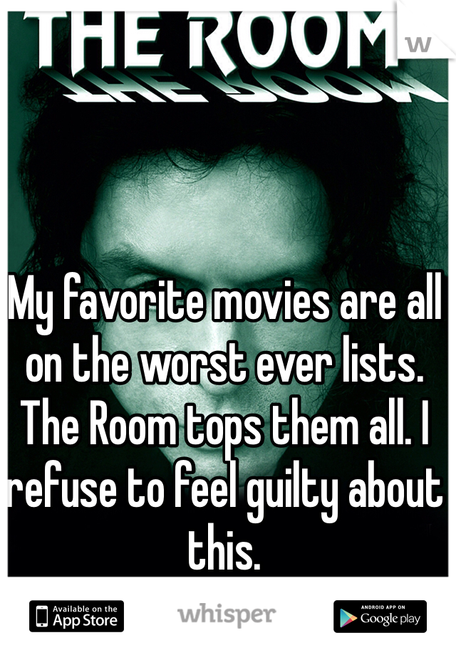 My favorite movies are all on the worst ever lists. The Room tops them all. I refuse to feel guilty about this.