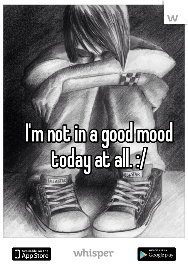I'm not in a good mood today at all. :/