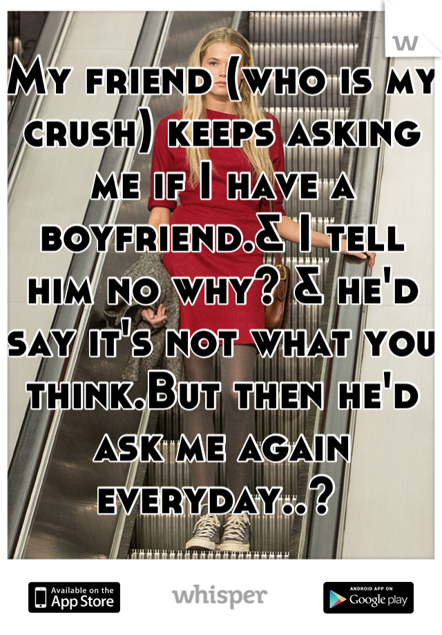 My friend (who is my crush) keeps asking me if I have a boyfriend.& I tell him no why? & he'd say it's not what you think.But then he'd ask me again everyday..?