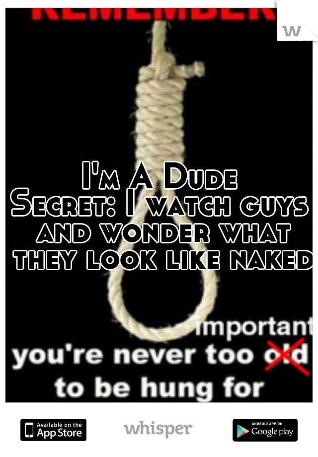 I'm A Dude Secret: I watch guys and wonder what they look like naked