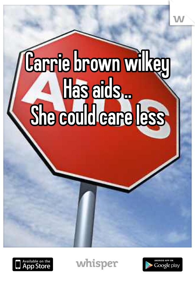 Carrie brown wilkey  Has aids ..  She could care less