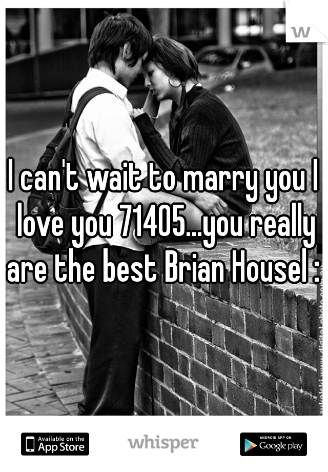 I can't wait to marry you I love you 71405...you really are the best Brian Housel : )