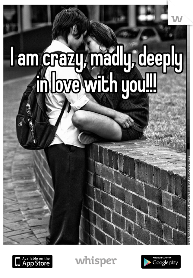 I am crazy, madly, deeply in love with you!!!