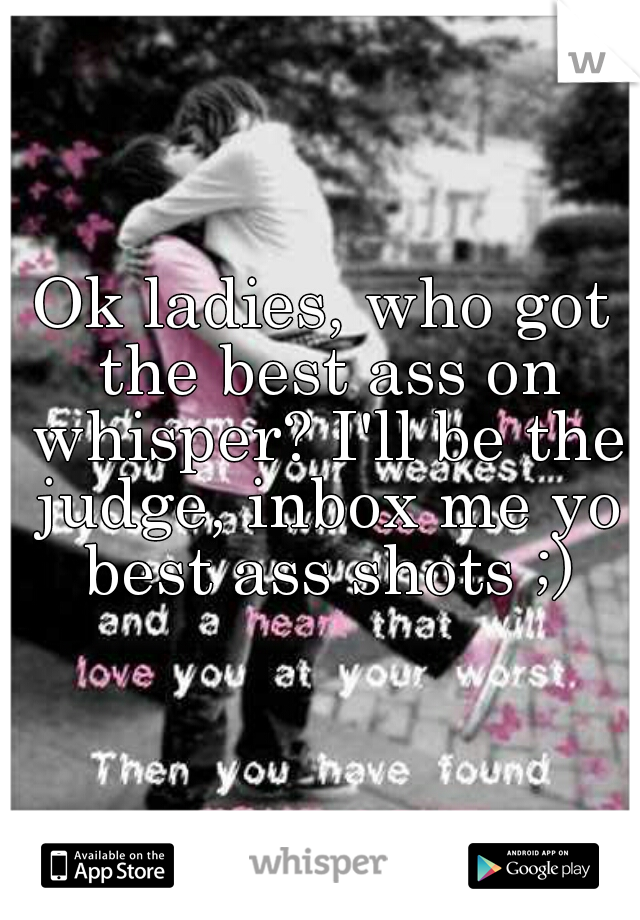 Ok ladies, who got the best ass on whisper? I'll be the judge, inbox me yo best ass shots ;)