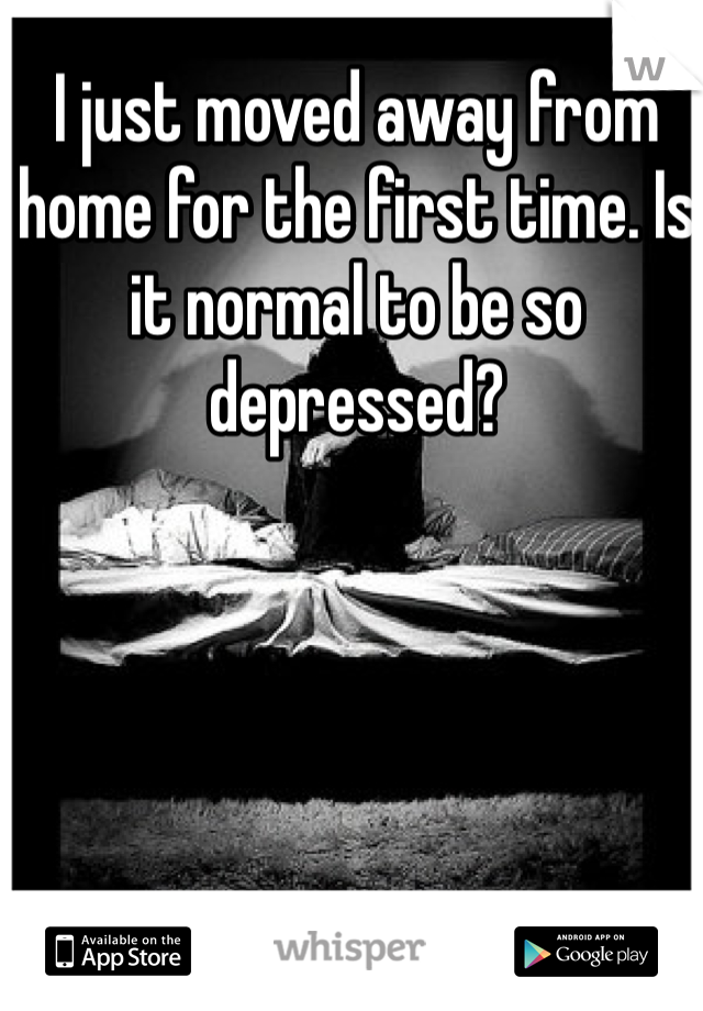 I just moved away from home for the first time. Is it normal to be so depressed?