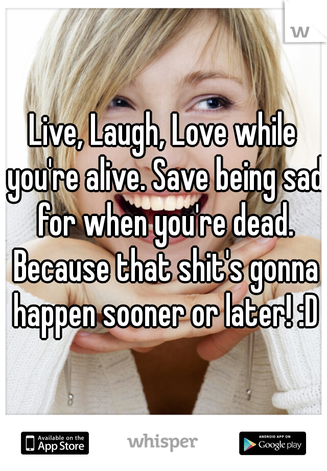 Live, Laugh, Love while you're alive. Save being sad for when you're dead. Because that shit's gonna happen sooner or later! :D
