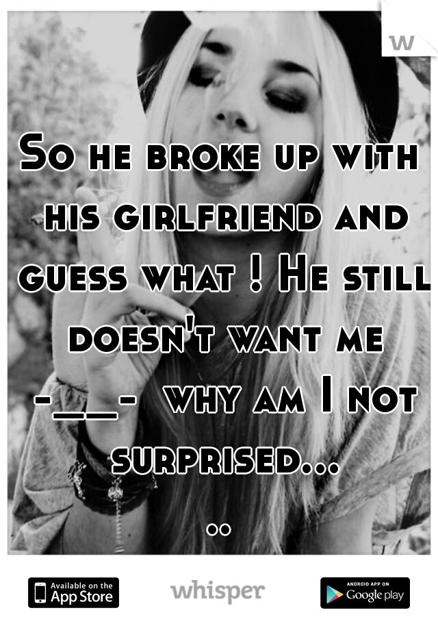 So he broke up with his girlfriend and guess what ! He still doesn't want me -__-  why am I not surprised.....