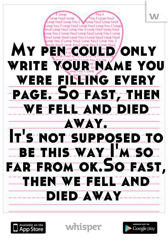 My pen could only write your name you were filling every page. So fast, then we fell and died away.   It's not supposed to be this way I'm so far from ok.So fast, then we fell and died away