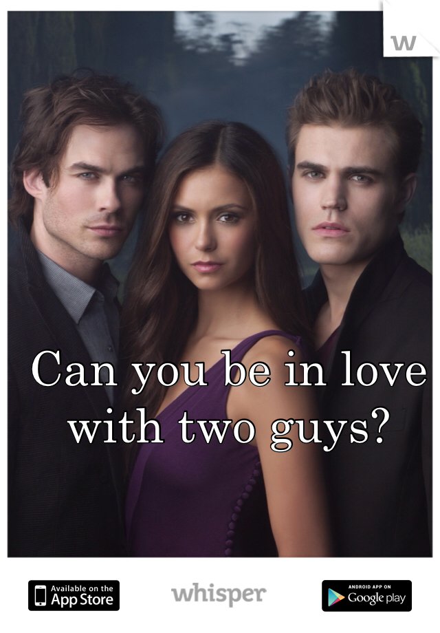 Can you be in love with two guys?