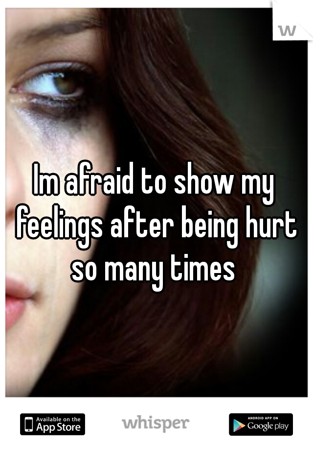 Im afraid to show my feelings after being hurt so many times