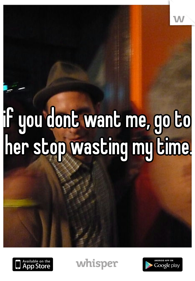 if you dont want me, go to her stop wasting my time.