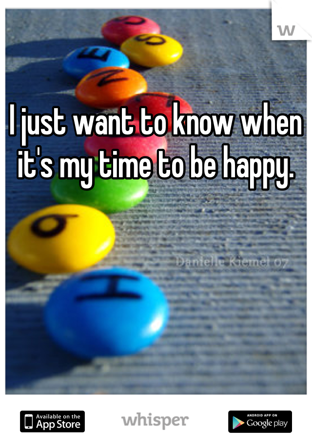 I just want to know when it's my time to be happy.