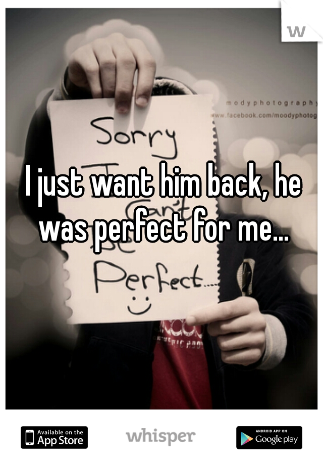 I just want him back, he was perfect for me...