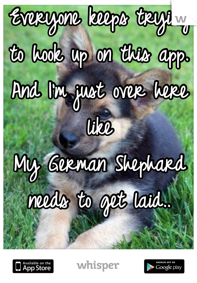 Everyone keeps trying to hook up on this app. And I'm just over here like  My German Shephard needs to get laid..