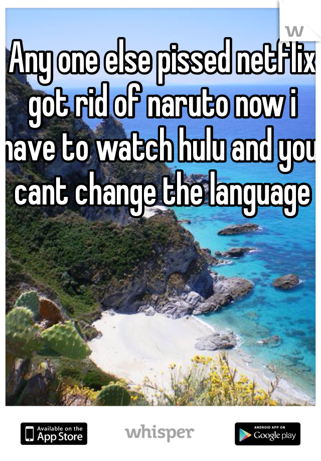 Any one else pissed netflix got rid of naruto now i have to watch hulu and you cant change the language