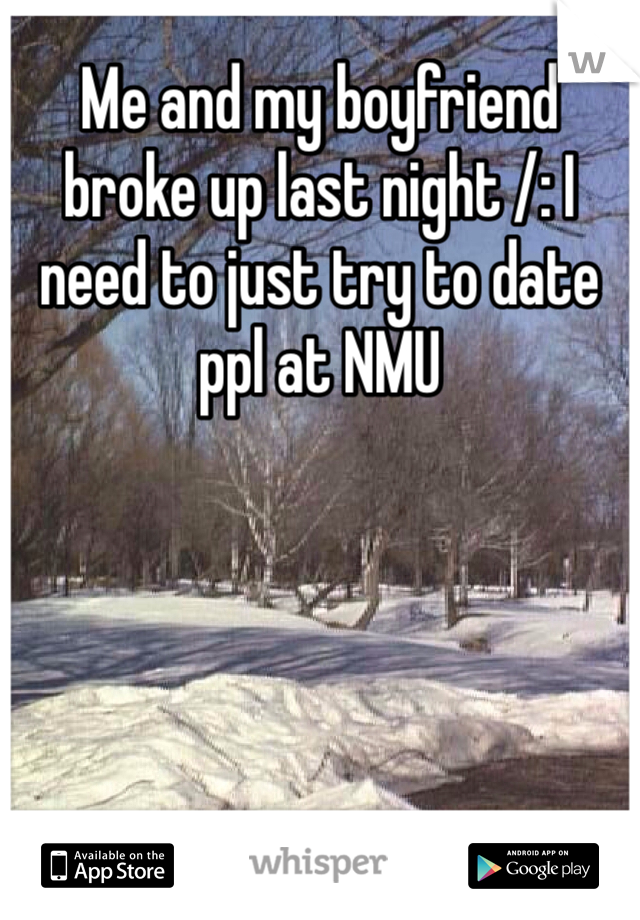 Me and my boyfriend broke up last night /: I need to just try to date ppl at NMU