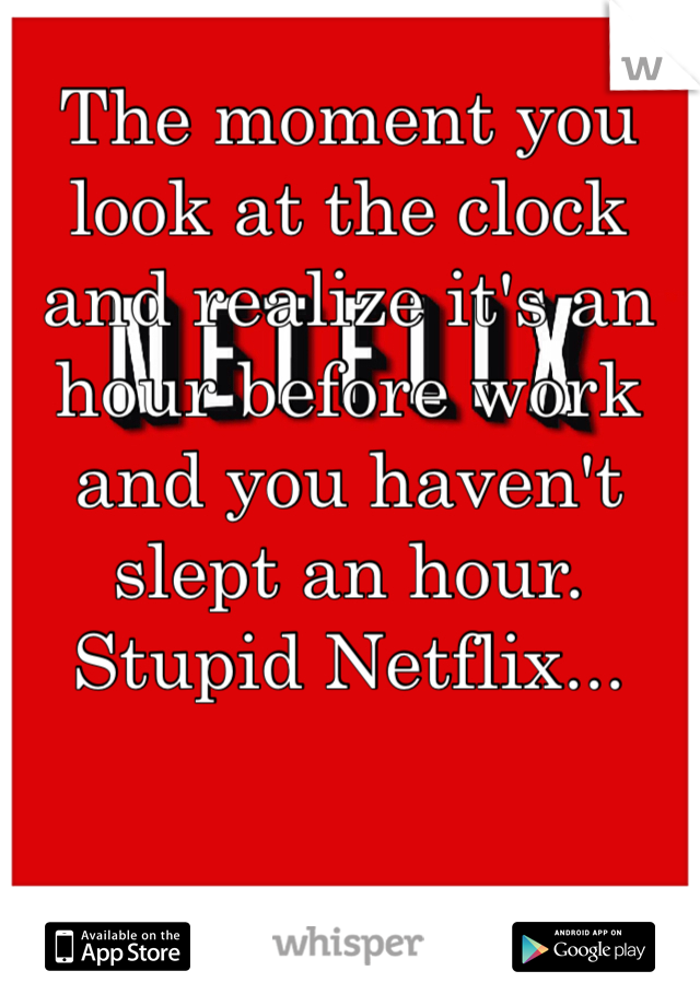 The moment you look at the clock and realize it's an hour before work and you haven't slept an hour. Stupid Netflix...