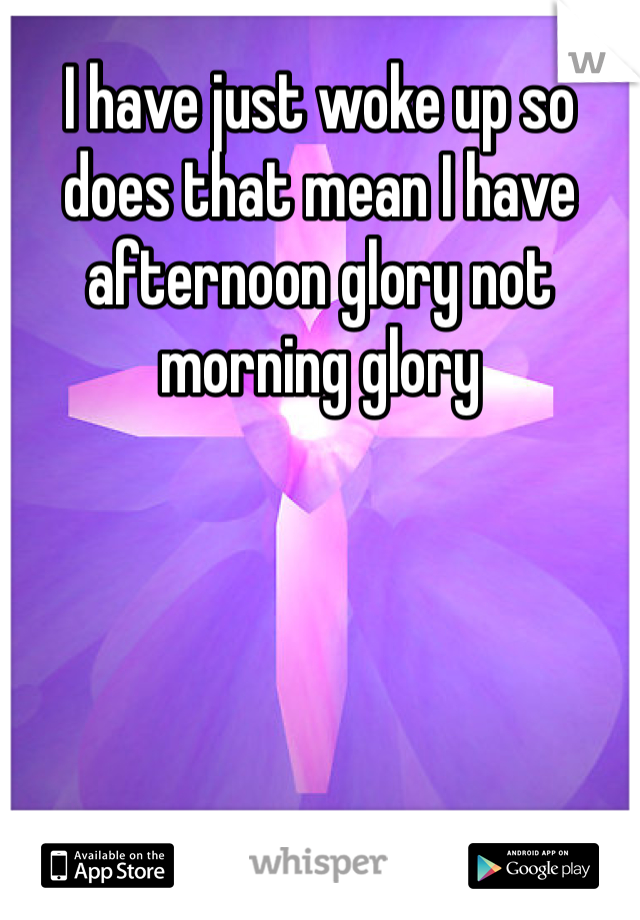 I have just woke up so does that mean I have afternoon glory not morning glory