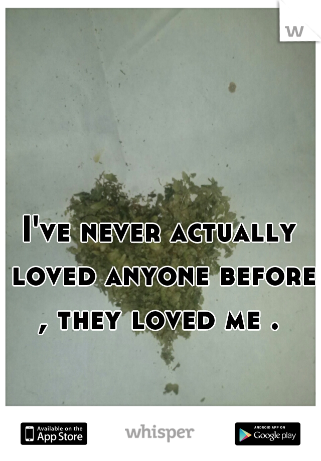 I've never actually loved anyone before , they loved me .