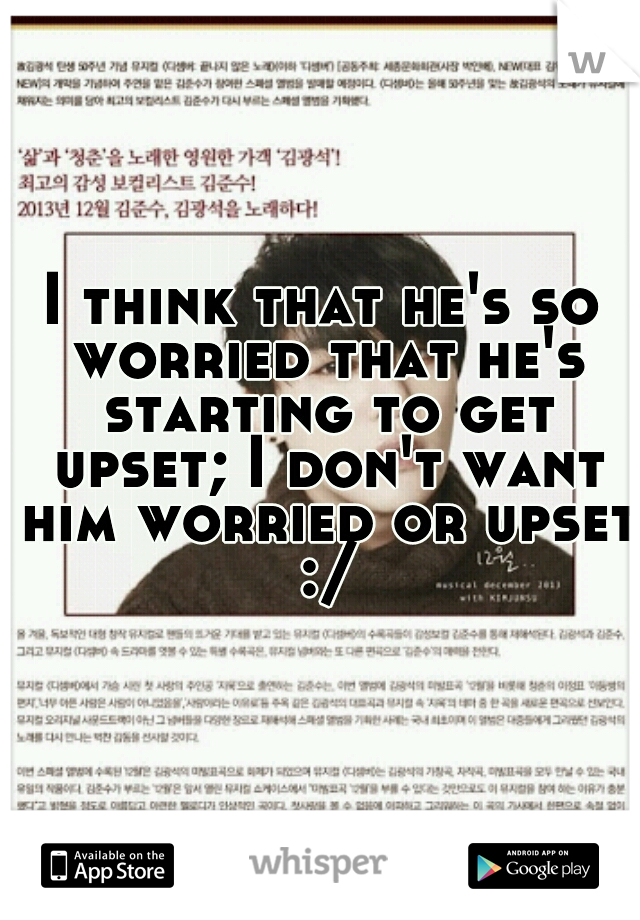 I think that he's so worried that he's starting to get upset; I don't want him worried or upset :/