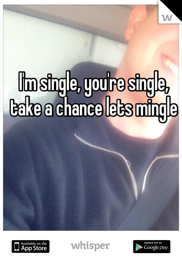 I'm single, you're single, take a chance lets mingle