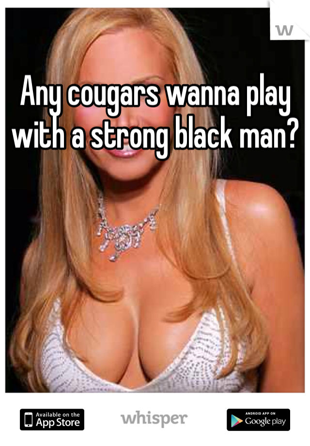 Any cougars wanna play with a strong black man?