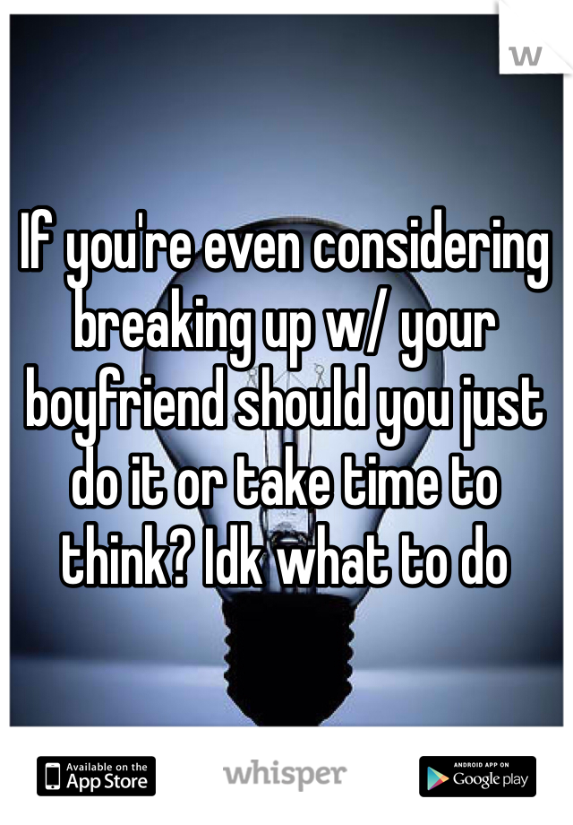 If you're even considering breaking up w/ your boyfriend should you just do it or take time to think? Idk what to do