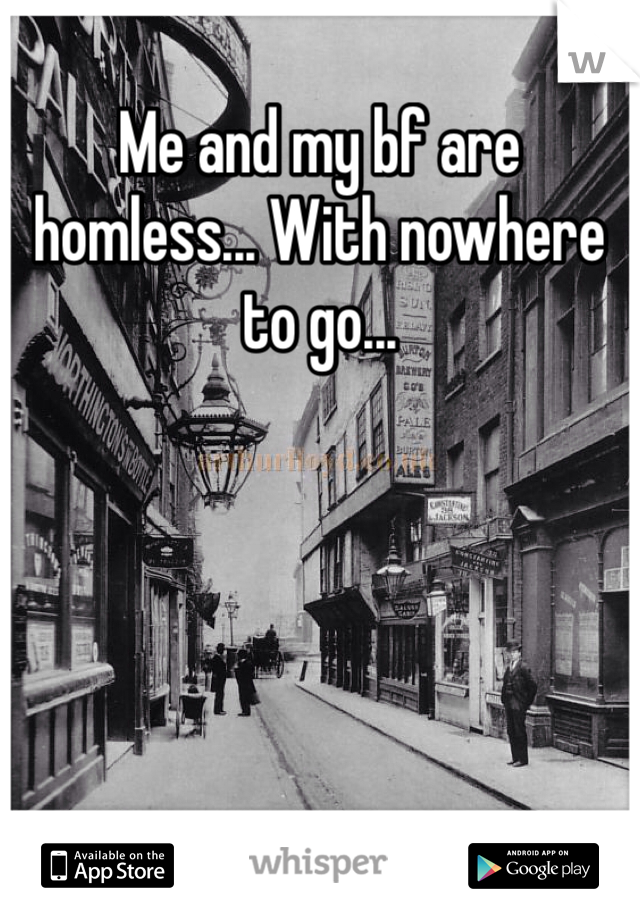 Me and my bf are homless... With nowhere to go...