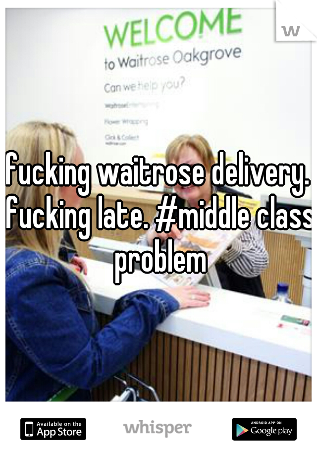 fucking waitrose delivery. fucking late. #middle class problem