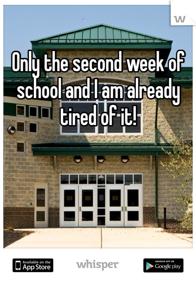 Only the second week of school and I am already tired of it!