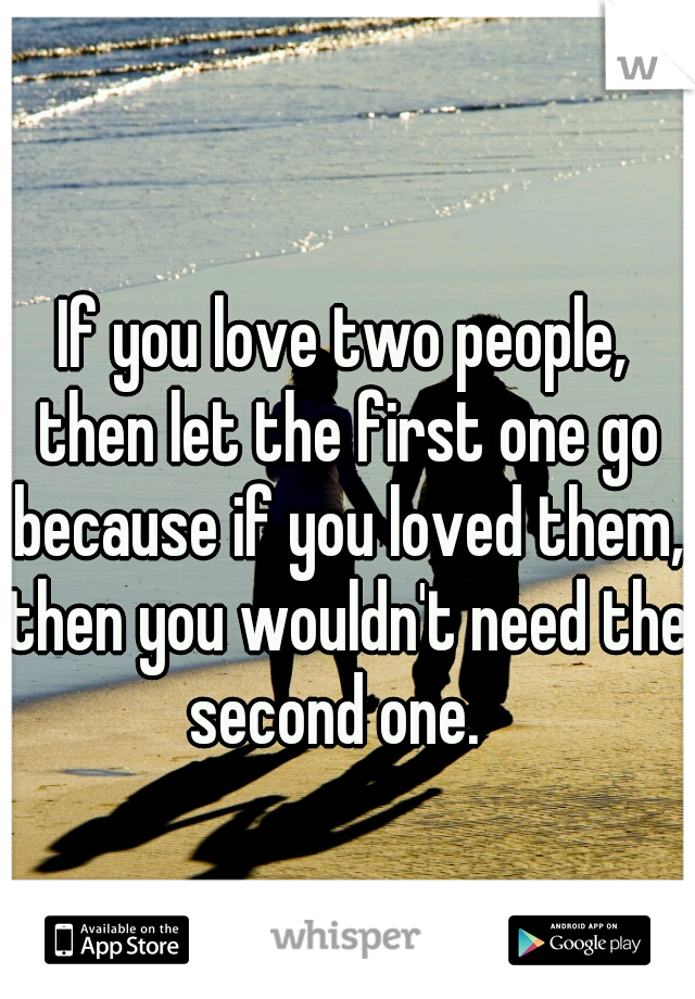 If you love two people, then let the first one go because if you loved them, then you wouldn't need the second one.