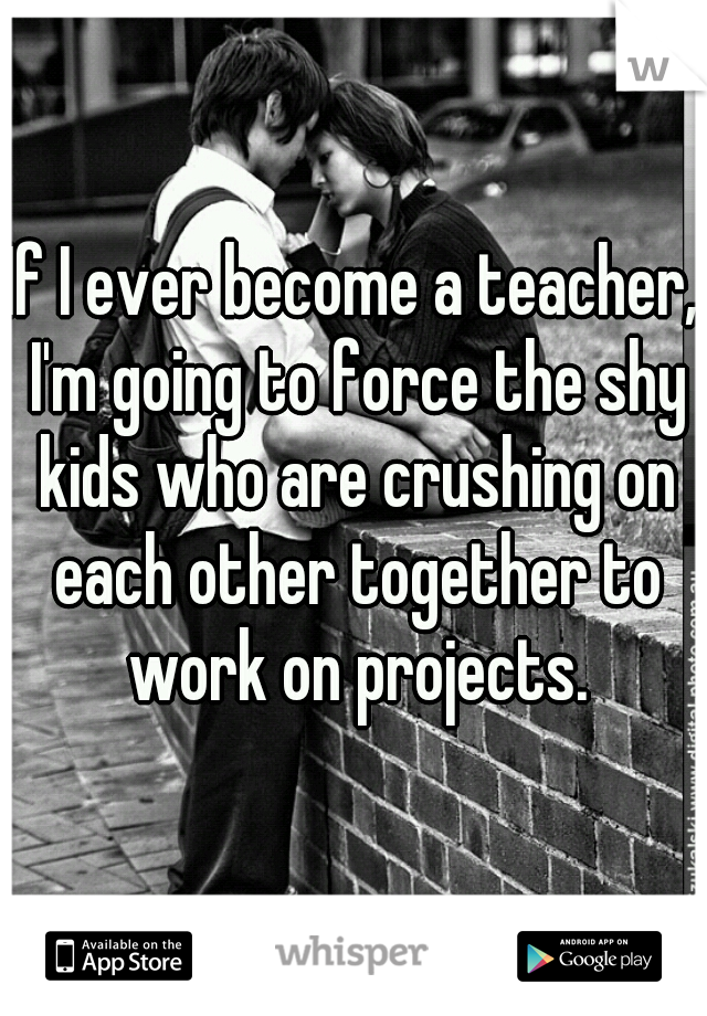 If I ever become a teacher, I'm going to force the shy kids who are crushing on each other together to work on projects.